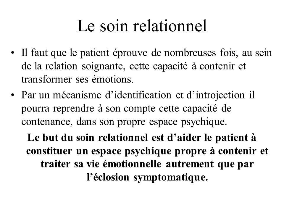 Le soin relationnel Il faut que le patient éprouve de nombreuses fois, au sein de la relation soignante, cette capacité à contenir et transformer ses