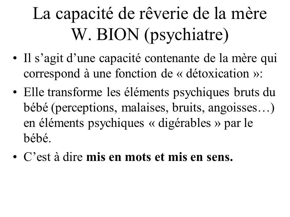 La capacité de rêverie de la mère W. BION (psychiatre) Il sagit dune capacité contenante de la mère qui correspond à une fonction de « détoxication »: