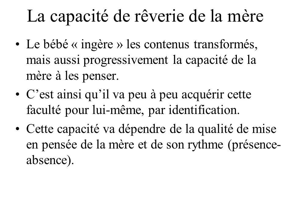 La capacité de rêverie de la mère Le bébé « ingère » les contenus transformés, mais aussi progressivement la capacité de la mère à les penser. Cest ai