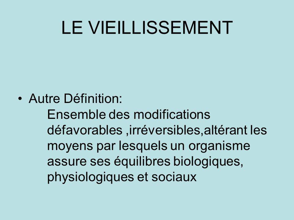LE VIEILLISSEMENT Autre Définition: Ensemble des modifications défavorables,irréversibles,altérant les moyens par lesquels un organisme assure ses équilibres biologiques, physiologiques et sociaux