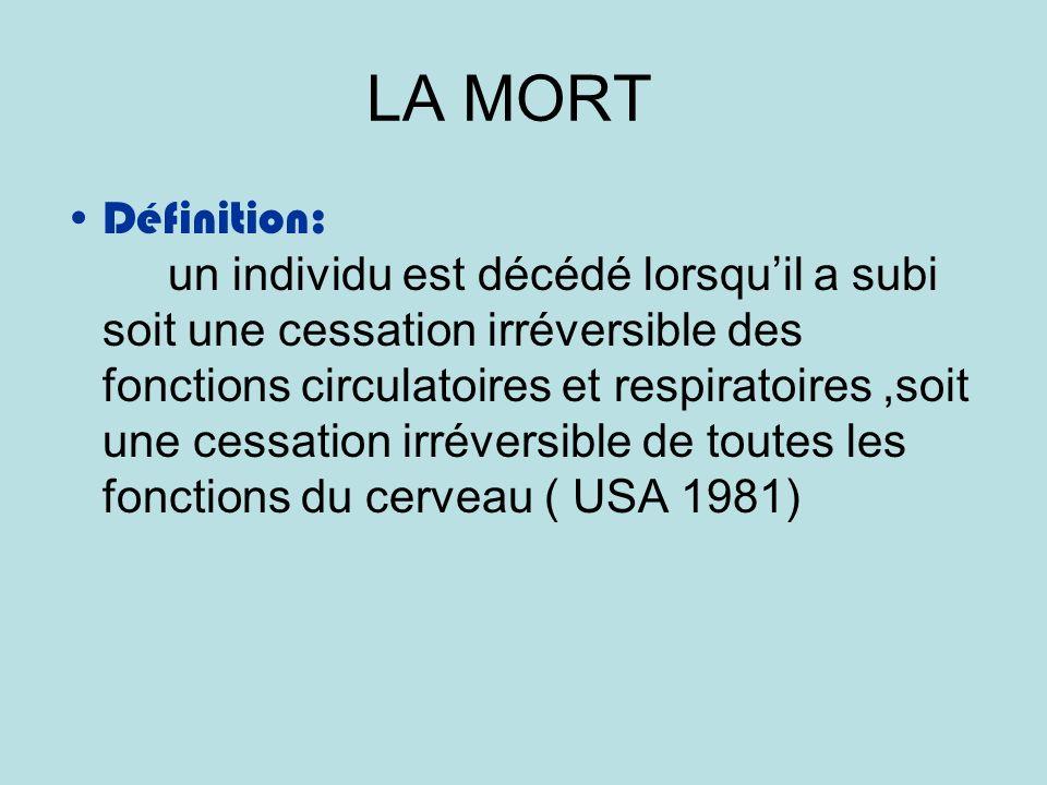LA MORT Définition: un individu est décédé lorsquil a subi soit une cessation irréversible des fonctions circulatoires et respiratoires,soit une cessation irréversible de toutes les fonctions du cerveau ( USA 1981)