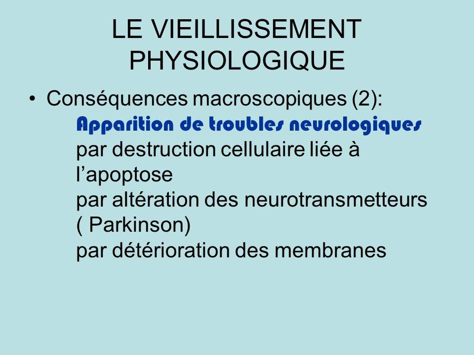 LE VIEILLISSEMENT PHYSIOLOGIQUE Conséquences macroscopiques (2): Apparition de troubles neurologiques par destruction cellulaire liée à lapoptose par altération des neurotransmetteurs ( Parkinson) par détérioration des membranes