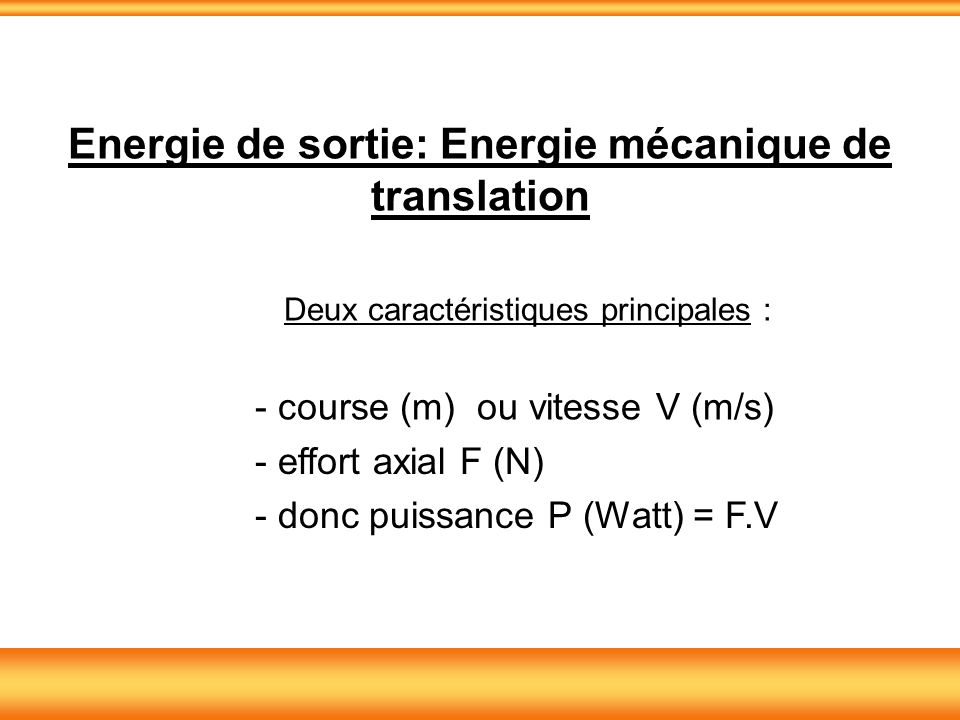 Energie de sortie: Energie mécanique de translation Deux caractéristiques principales : - course (m) ou vitesse V (m/s) - effort axial F (N) - donc pu