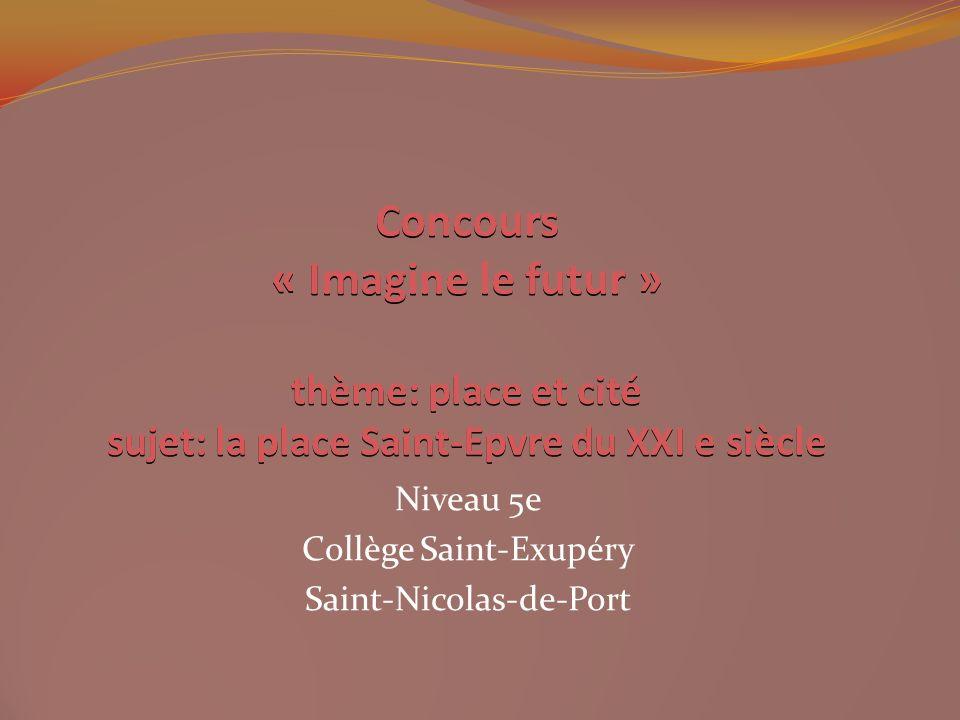 Concours « Imagine le futur » thème: place et cité sujet: la place Saint-Epvre du XXI e siècle Niveau 5e Collège Saint-Exupéry Saint-Nicolas-de-Port