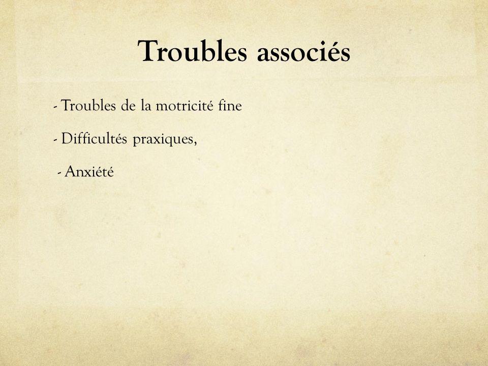 Troubles associés - Troubles de la motricité fine - Difficultés praxiques, - Anxiété