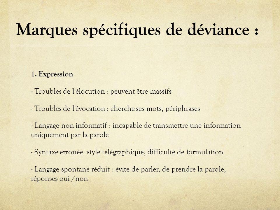Marques spécifiques de déviance : 1. Expression - Troubles de l'élocution : peuvent être massifs - Troubles de l'évocation : cherche ses mots, périphr