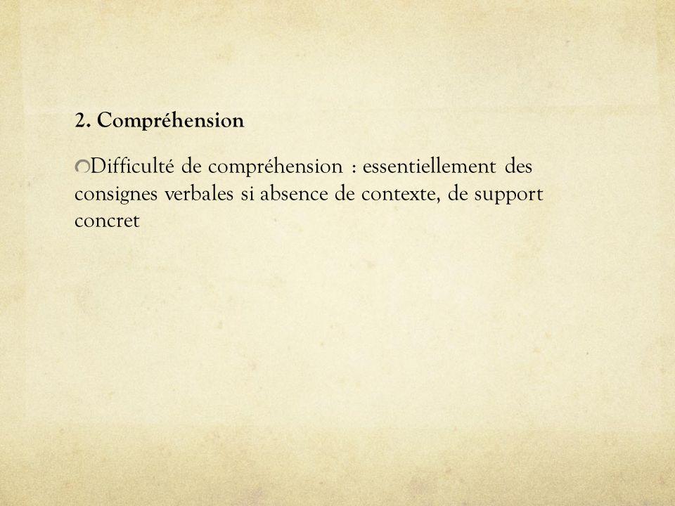 2. Compréhension Difficulté de compréhension : essentiellement des consignes verbales si absence de contexte, de support concret