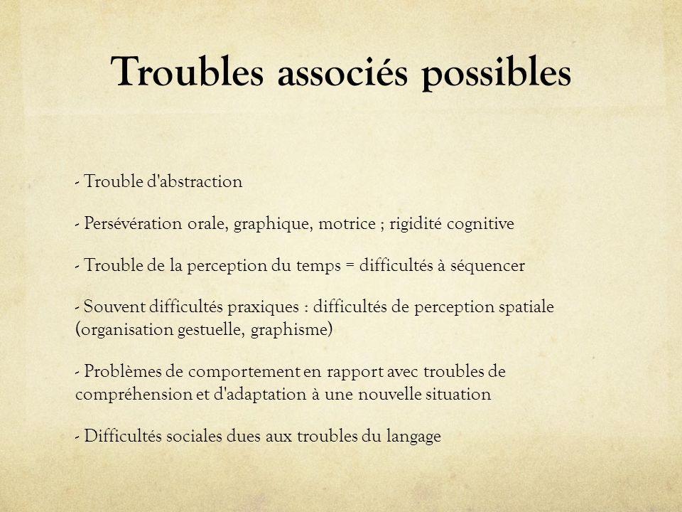 Troubles associés possibles - Trouble d'abstraction - Persévération orale, graphique, motrice ; rigidité cognitive - Trouble de la perception du temps