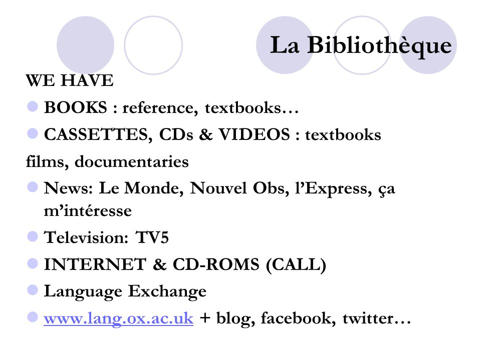 La Bibliothèque WE HAVE BOOKS : reference, textbooks… CASSETTES, CDs & VIDEOS : textbooks films, documentaries News: Le Monde, Nouvel Obs, lExpress, ça mintéresse Television: TV5 INTERNET & CD-ROMS (CALL) Language Exchange   + blog, facebook, twitter…