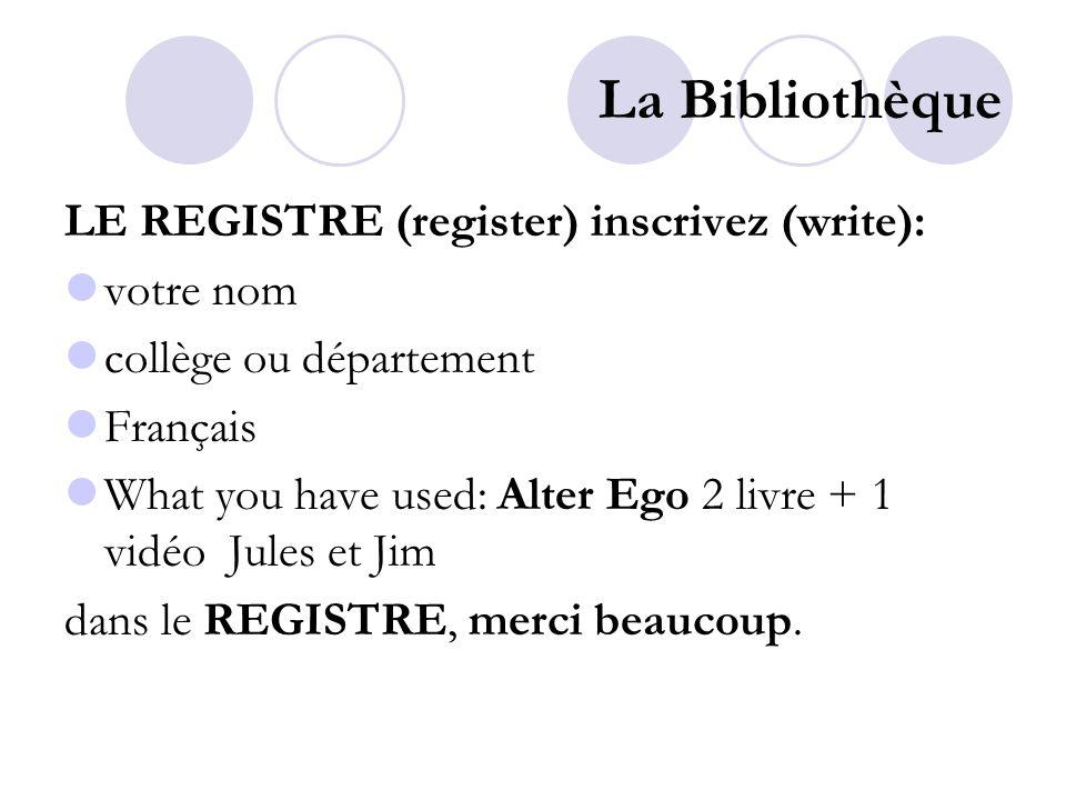 La Bibliothèque LE REGISTRE (register) inscrivez (write): votre nom collège ou département Français What you have used: Alter Ego 2 livre + 1 vidéo Jules et Jim dans le REGISTRE, merci beaucoup.