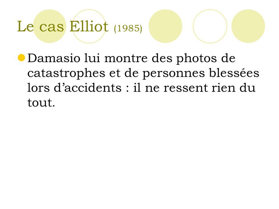 Le cas Elliot (1985) Damasio lui montre des photos de catastrophes et de personnes blessées lors daccidents : il ne ressent rien du tout.
