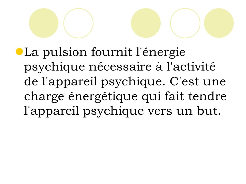 La pulsion fournit l énergie psychique nécessaire à l activité de l appareil psychique.