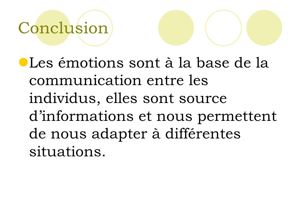 Conclusion Les émotions sont à la base de la communication entre les individus, elles sont source dinformations et nous permettent de nous adapter à différentes situations.