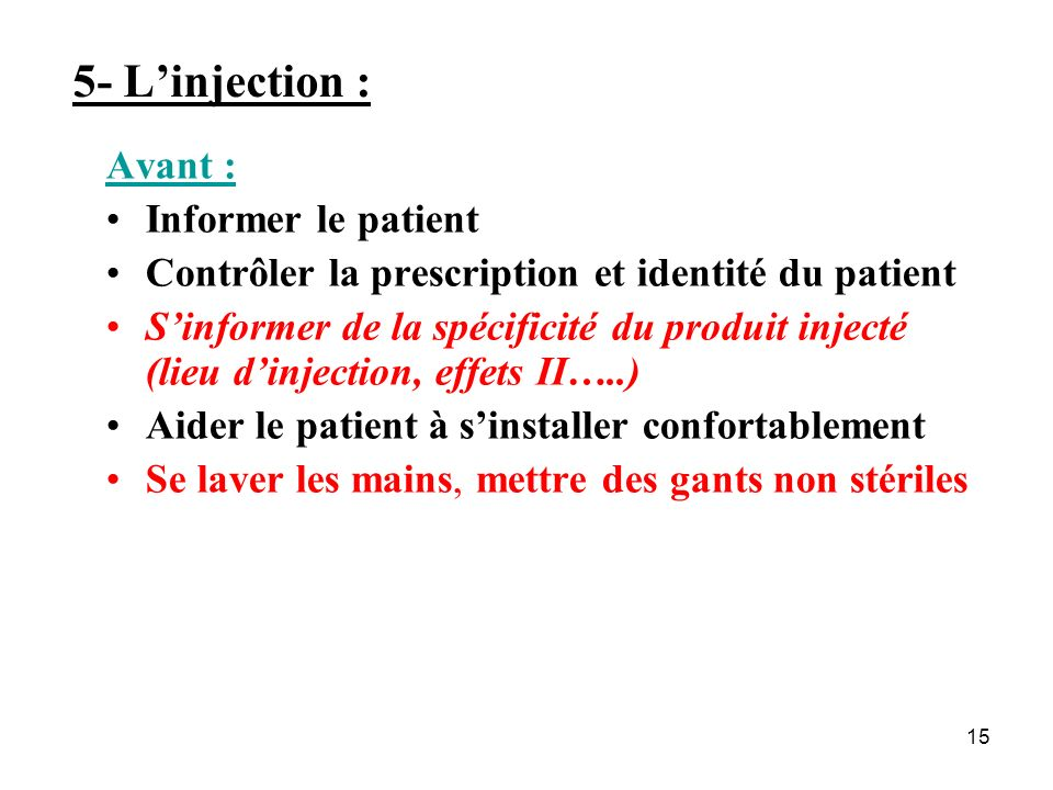 15 5- Linjection : Avant : Informer le patient Contrôler la prescription et identité du patient Sinformer de la spécificité du produit injecté (lieu d