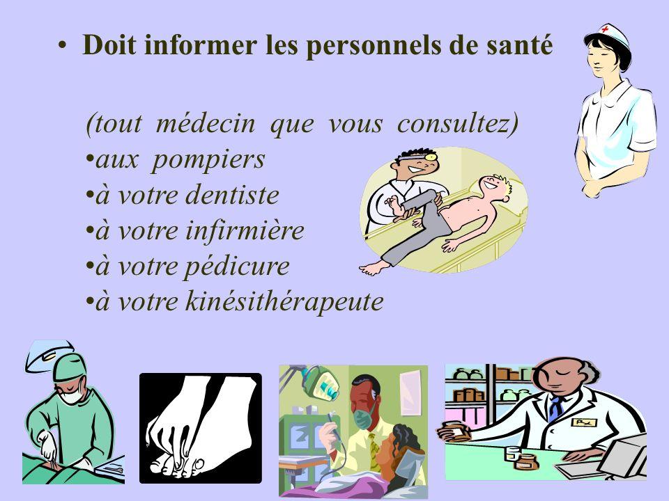 Doit informer les personnels de santé (tout médecin que vous consultez) aux pompiers à votre dentiste à votre infirmière à votre pédicure à votre kiné