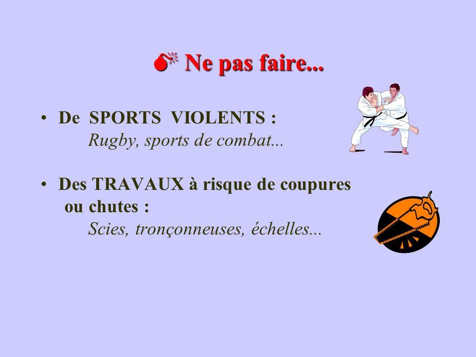 De SPORTS VIOLENTS : Rugby, sports de combat... Des TRAVAUX à risque de coupures ou chutes : Scies, tronçonneuses, échelles... Ne pas faire... Ne pas