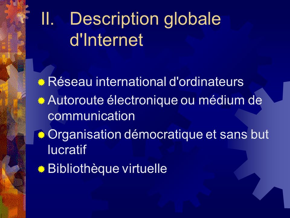 II.Description globale d'Internet Réseau international d'ordinateurs Autoroute électronique ou médium de communication Organisation démocratique et sa