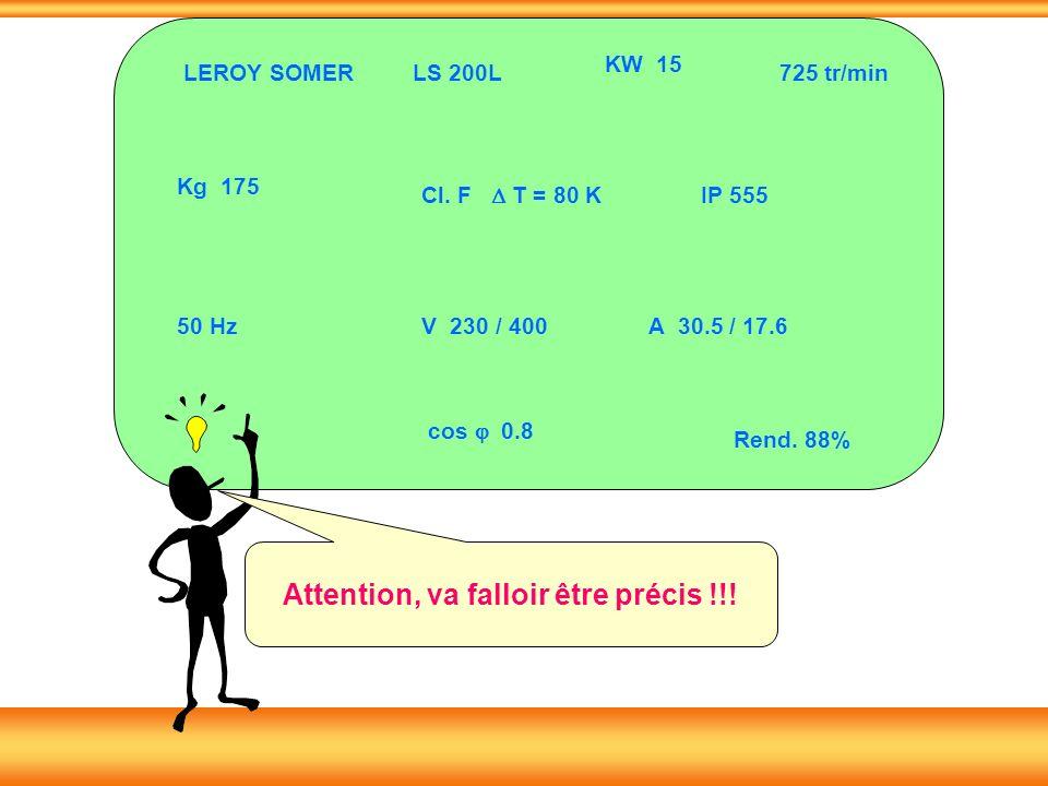 LS 200L KW 15 Kg 175 50 Hz Cl. F T = 80 K IP 555 725 tr/min V 230 / 400A 30.5 / 17.6 cos 0.8 Rend. 88% LEROY SOMER Attention, va falloir être précis !