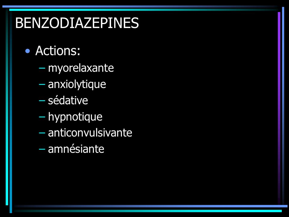 BENZODIAZEPINES Actions: –myorelaxante –anxiolytique –sédative –hypnotique –anticonvulsivante –amnésiante