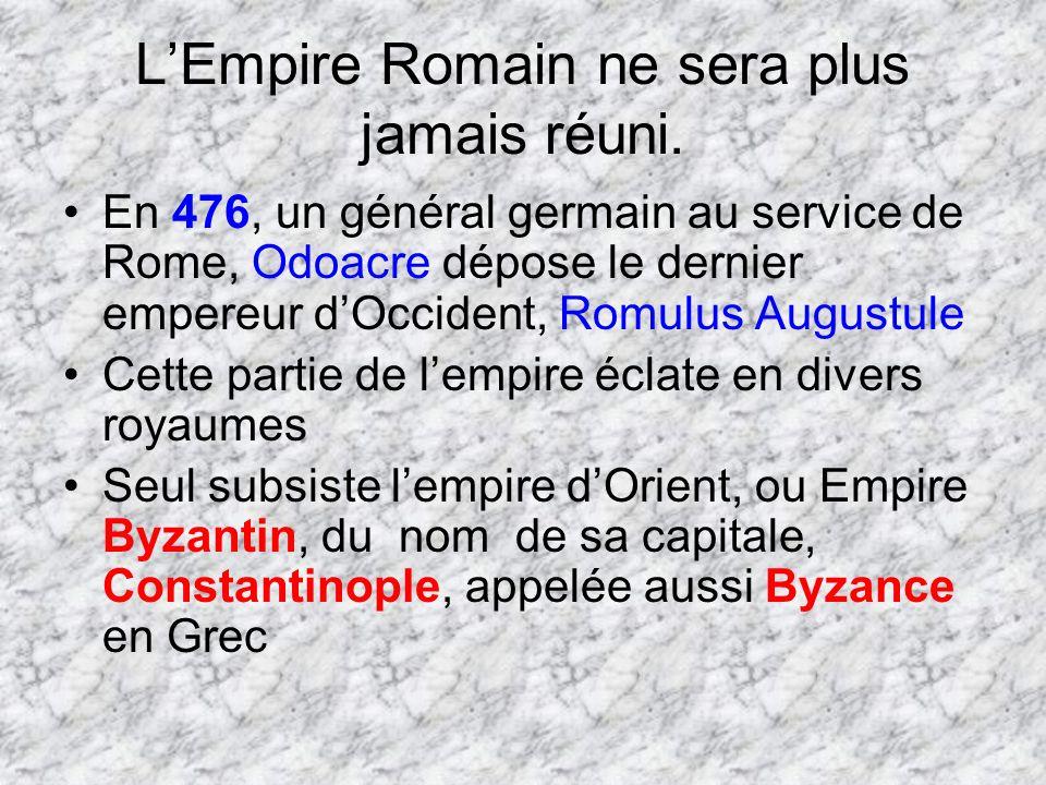LEmpire Romain ne sera plus jamais réuni. En 476, un général germain au service de Rome, Odoacre dépose le dernier empereur dOccident, Romulus Augustu