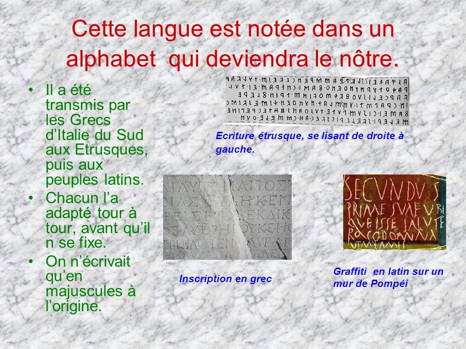 Cette langue est notée dans un alphabet qui deviendra le nôtre. Il a été transmis par les Grecs dItalie du Sud aux Etrusques, puis aux peuples latins.