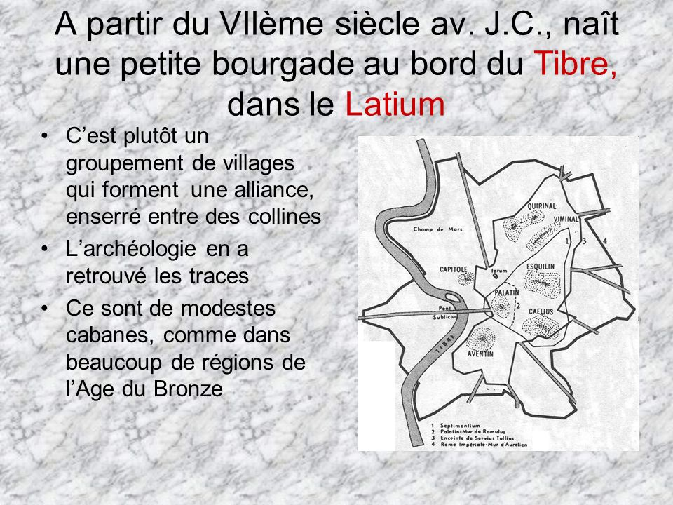 A partir du VIIème siècle av. J.C., naît une petite bourgade au bord du Tibre, dans le Latium Cest plutôt un groupement de villages qui forment une al