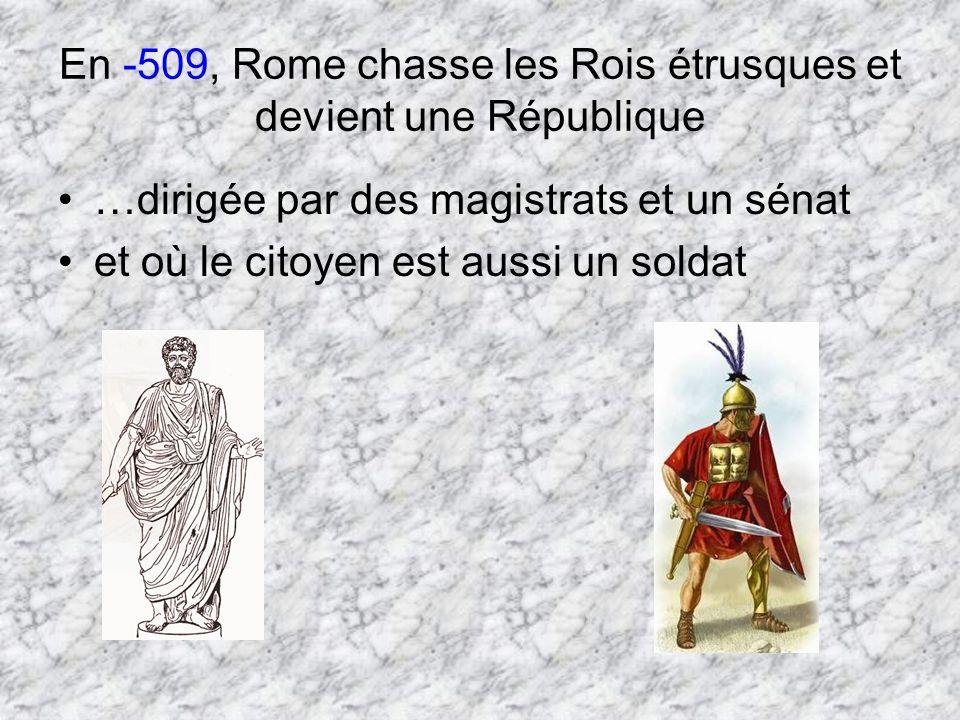 En -509, Rome chasse les Rois étrusques et devient une République …dirigée par des magistrats et un sénat et où le citoyen est aussi un soldat
