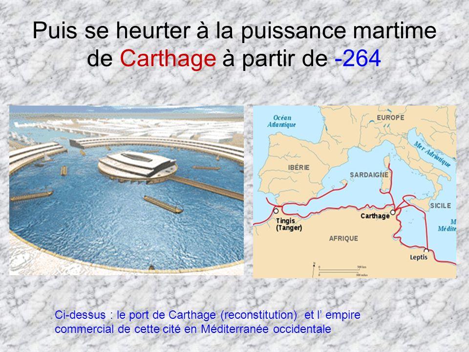 Puis se heurter à la puissance martime de Carthage à partir de -264 Ci-dessus : le port de Carthage (reconstitution) et l empire commercial de cette c