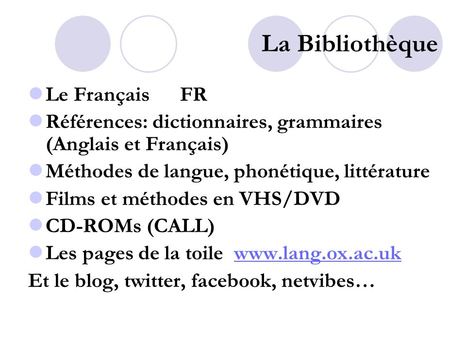 La Bibliothèque Le Français FR Références: dictionnaires, grammaires (Anglais et Français) Méthodes de langue, phonétique, littérature Films et méthodes en VHS/DVD CD-ROMs (CALL) Les pages de la toile www.lang.ox.ac.ukwww.lang.ox.ac.uk Et le blog, twitter, facebook, netvibes…