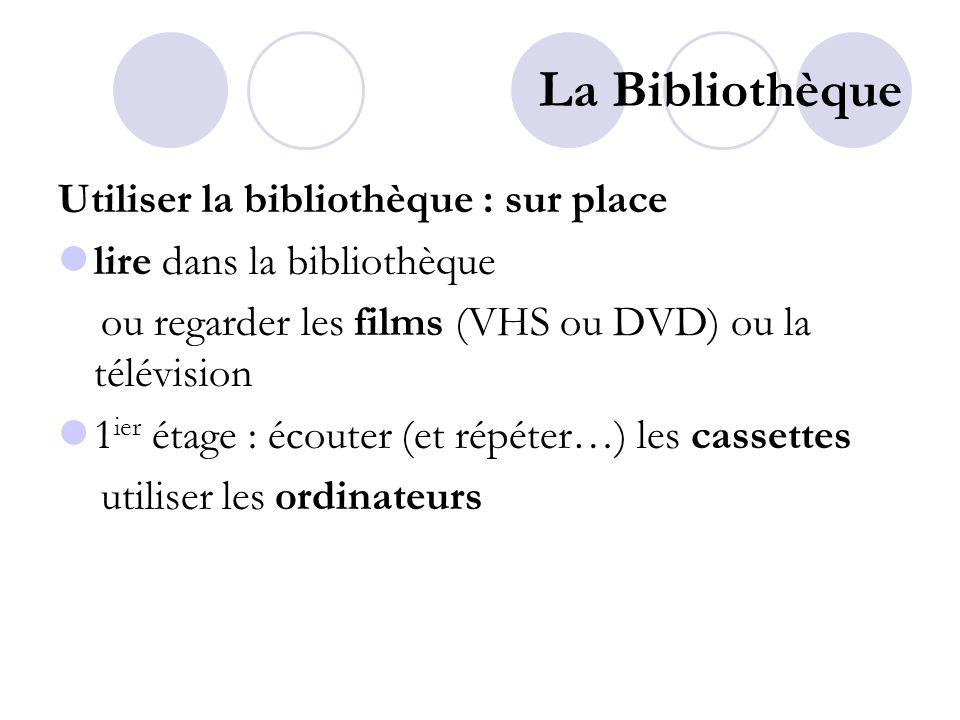 La Bibliothèque Utiliser la bibliothèque : sur place lire dans la bibliothèque ou regarder les films (VHS ou DVD) ou la télévision 1 ier étage : écouter (et répéter…) les cassettes utiliser les ordinateurs