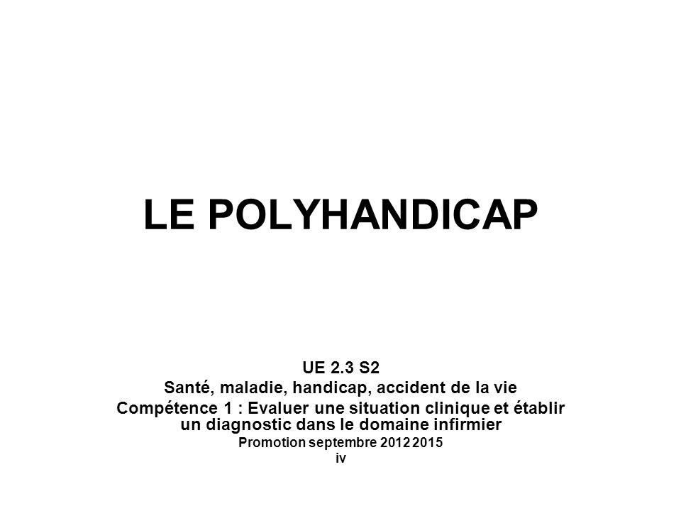 LE POLYHANDICAP UE 2.3 S2 Santé, maladie, handicap, accident de la vie Compétence 1 : Evaluer une situation clinique et établir un diagnostic dans le