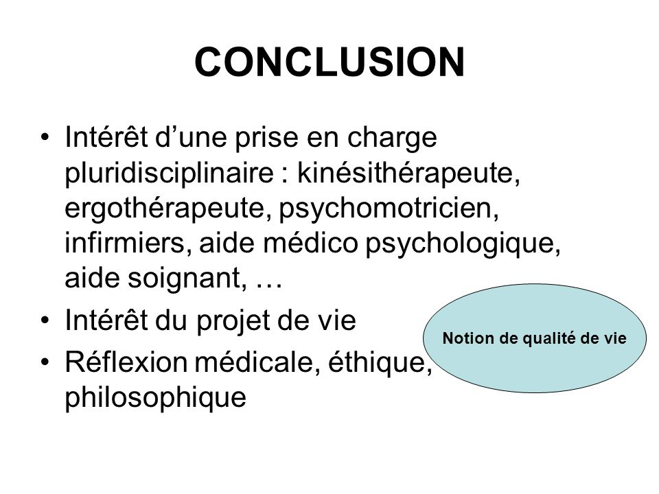 CONCLUSION Intérêt dune prise en charge pluridisciplinaire : kinésithérapeute, ergothérapeute, psychomotricien, infirmiers, aide médico psychologique,