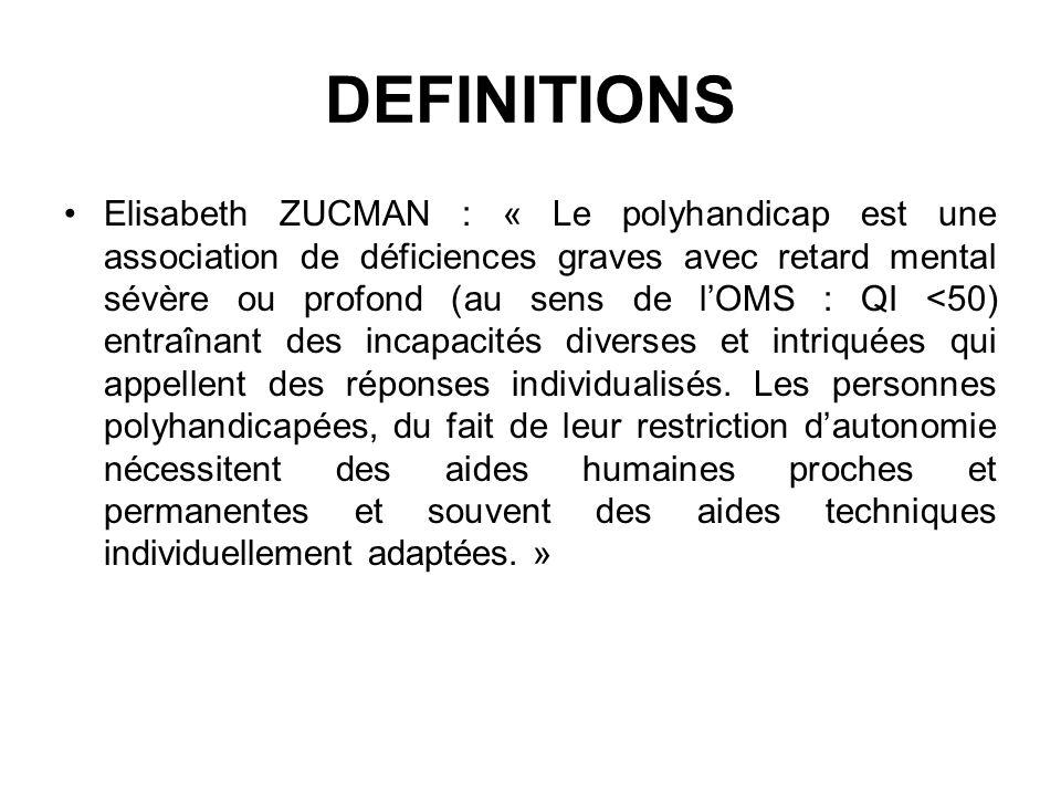 DEFINITIONS Elisabeth ZUCMAN : « Le polyhandicap est une association de déficiences graves avec retard mental sévère ou profond (au sens de lOMS : QI