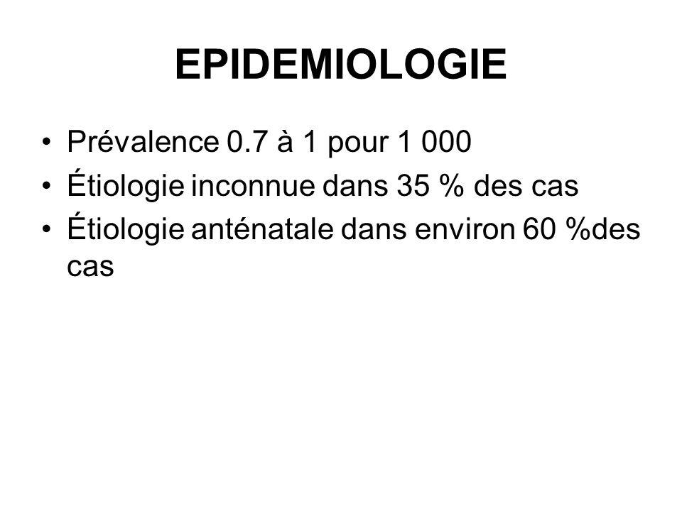 EPIDEMIOLOGIE Prévalence 0.7 à 1 pour 1 000 Étiologie inconnue dans 35 % des cas Étiologie anténatale dans environ 60 %des cas