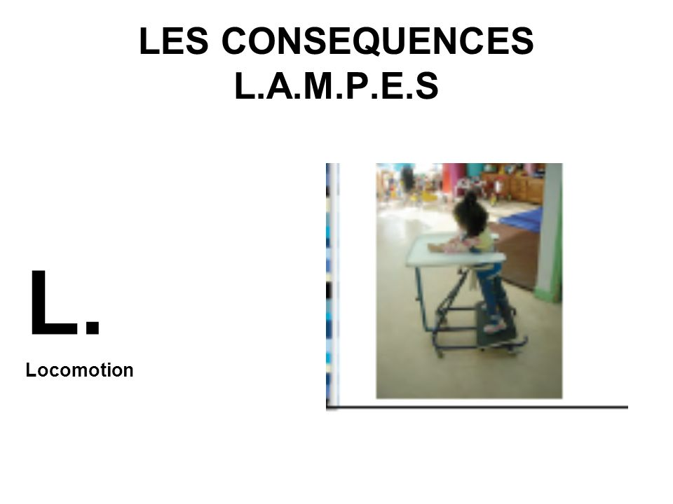 LES CONSEQUENCES L.A.M.P.E.S L. Locomotion