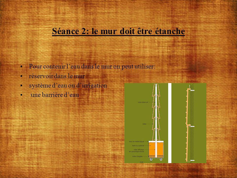 Séance 3: Arrosage du mur Pour arroser le mur on peut utiliser: vaporisateur réseau de goutte à goutte arrosoir par le haut et une infiltration dans les différentes strates système automatique qui gère seul de manière régulière, homogène