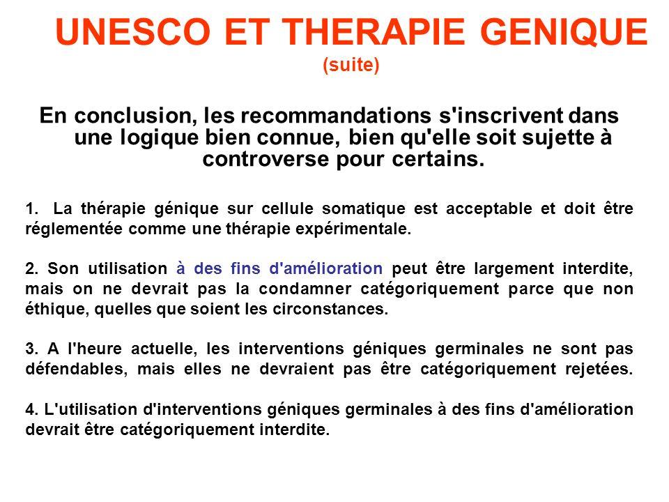 UNESCO ET THERAPIE GENIQUE (suite) En conclusion, les recommandations s'inscrivent dans une logique bien connue, bien qu'elle soit sujette à controver