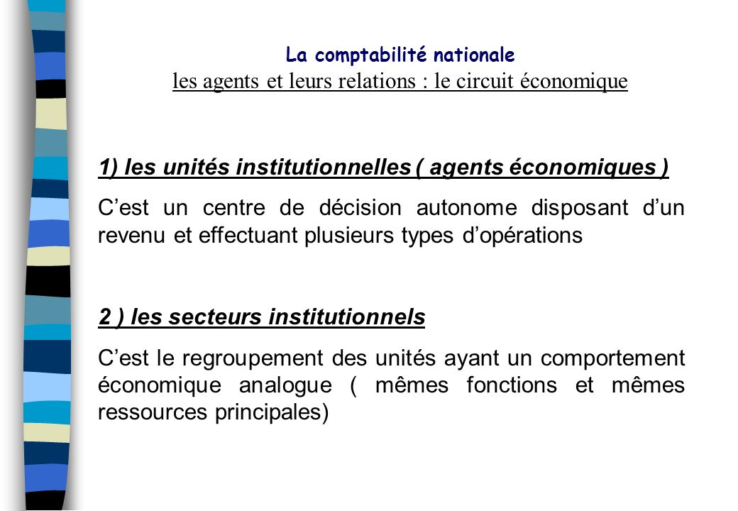 La comptabilité nationale Rappel de quelques définitions : -Production : activité exercée sous le contrôle et la responsabilité dune Unité Institutionnelle qui combine des ressources (main dœuvre, capital, biens et services).