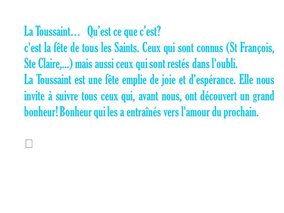 La Toussaint… Quest ce que cest? c'est la fête de tous les Saints. Ceux qui sont connus (St François, Ste Claire,...) mais aussi ceux qui sont restés