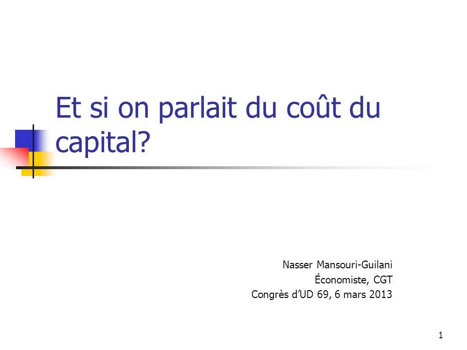 1 Et si on parlait du coût du capital? Nasser Mansouri-Guilani Économiste, CGT Congrès dUD 69, 6 mars 2013