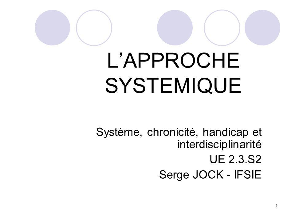 1 LAPPROCHE SYSTEMIQUE Système, chronicité, handicap et interdisciplinarité UE 2.3.S2 Serge JOCK - IFSIE