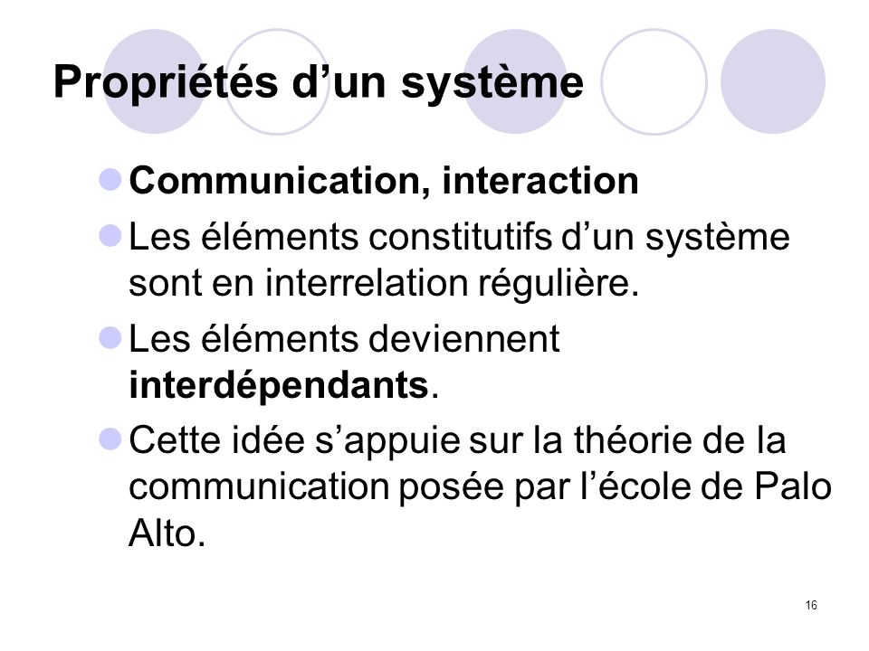 16 Propriétés dun système Communication, interaction Les éléments constitutifs dun système sont en interrelation régulière. Les éléments deviennent in
