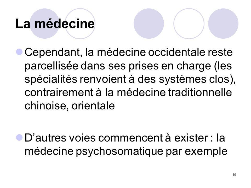 19 La médecine Cependant, la médecine occidentale reste parcellisée dans ses prises en charge (les spécialités renvoient à des systèmes clos), contrai
