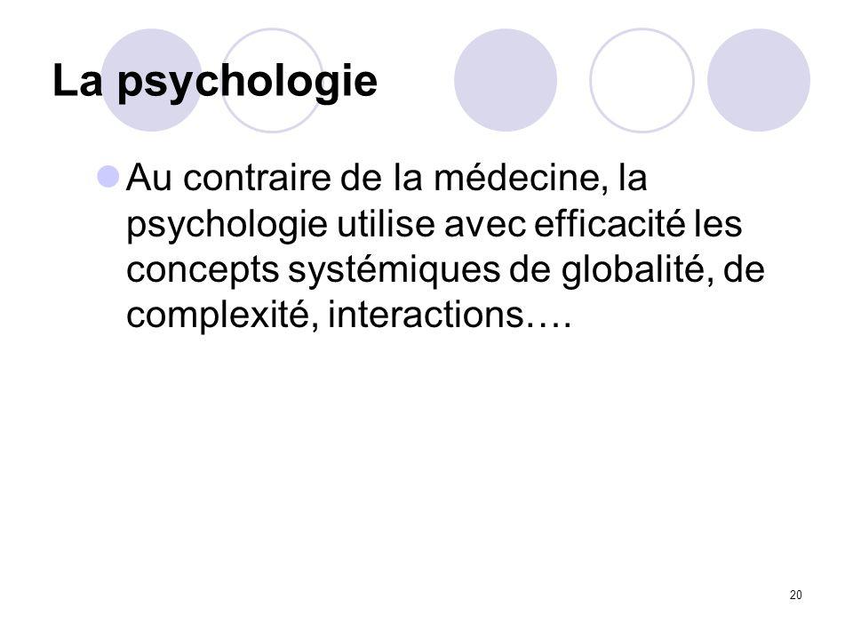 20 La psychologie Au contraire de la médecine, la psychologie utilise avec efficacité les concepts systémiques de globalité, de complexité, interactio
