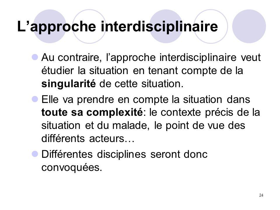 24 Lapproche interdisciplinaire Au contraire, lapproche interdisciplinaire veut étudier la situation en tenant compte de la singularité de cette situa