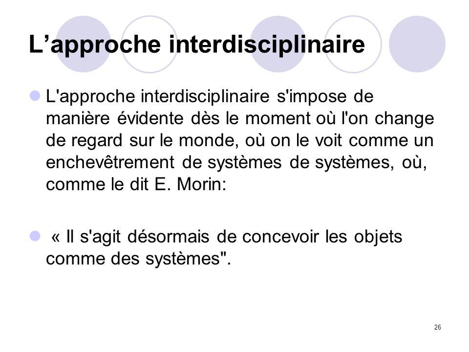 26 Lapproche interdisciplinaire L'approche interdisciplinaire s'impose de manière évidente dès le moment où l'on change de regard sur le monde, où on