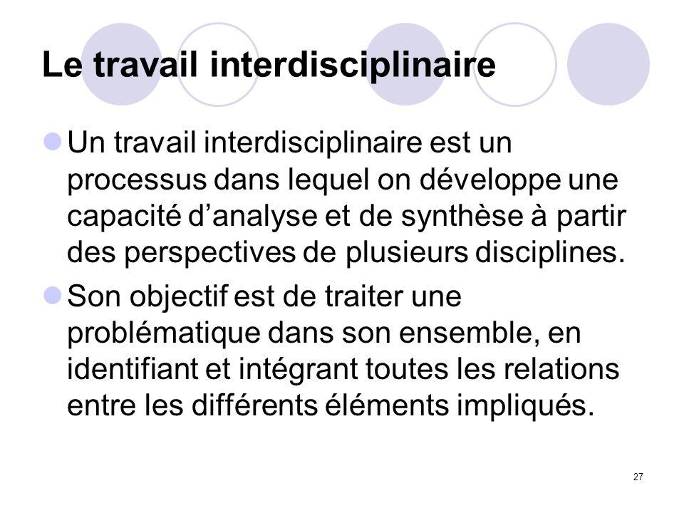 27 Le travail interdisciplinaire Un travail interdisciplinaire est un processus dans lequel on développe une capacité danalyse et de synthèse à partir
