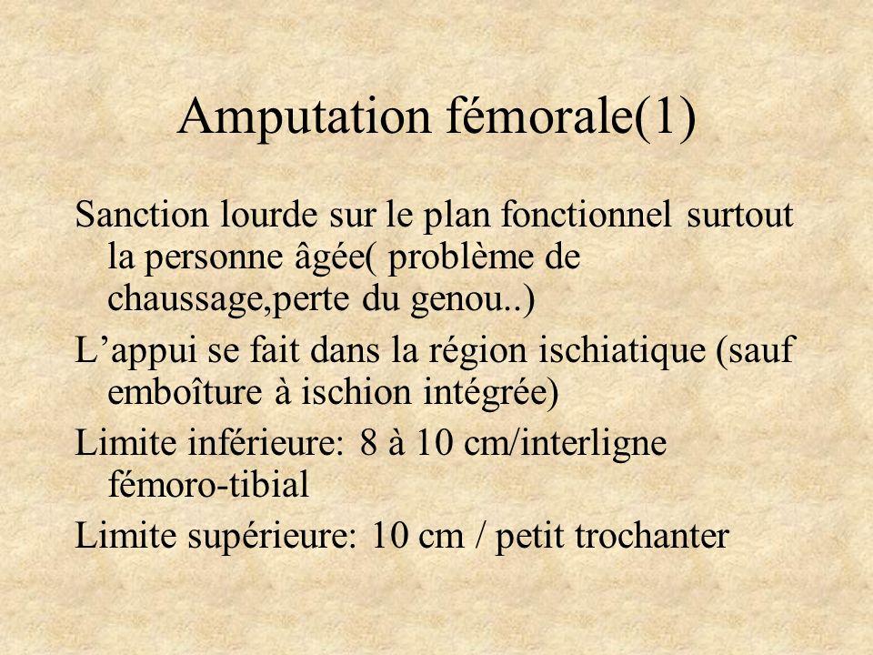 Amputation fémorale(1) Sanction lourde sur le plan fonctionnel surtout la personne âgée( problème de chaussage,perte du genou..) Lappui se fait dans l