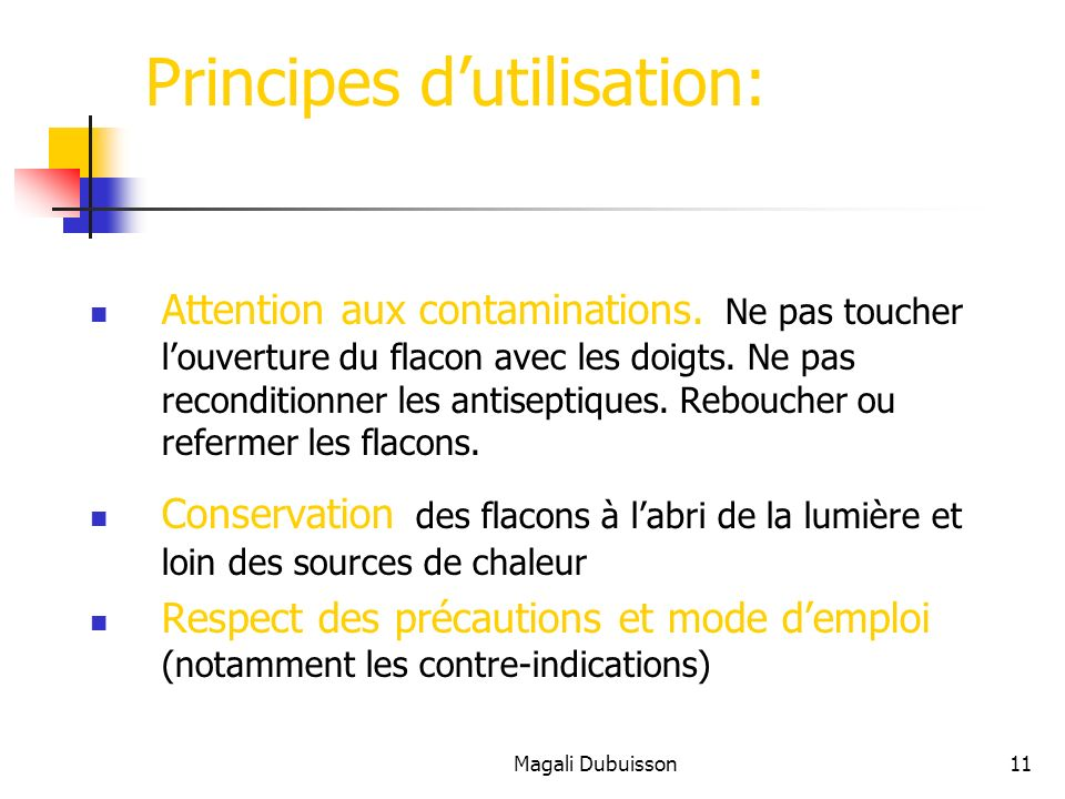 Magali Dubuisson11 Principes dutilisation: Attention aux contaminations. Ne pas toucher louverture du flacon avec les doigts. Ne pas reconditionner le