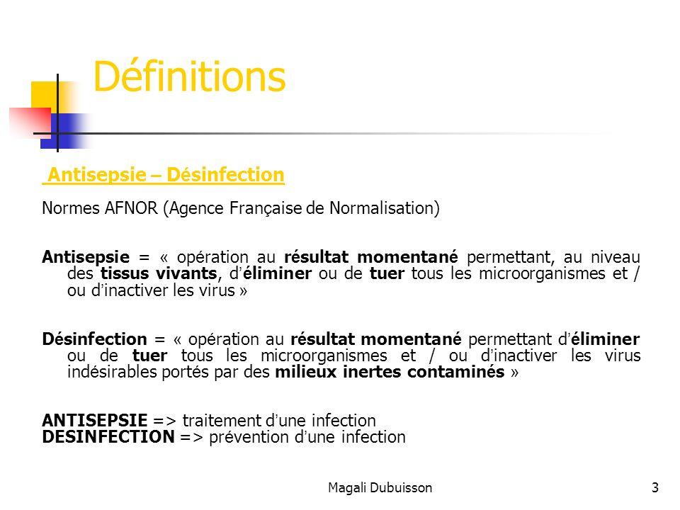 Magali Dubuisson3 Définitions Antisepsie – D é sinfection Normes AFNOR (Agence Fran ç aise de Normalisation) Antisepsie = « op é ration au r é sultat momentan é permettant, au niveau des tissus vivants, dé liminer ou de tuer tous les microorganismes et / ou d inactiver les virus » D é sinfection = « op é ration au r é sultat momentan é permettant dé liminer ou de tuer tous les microorganismes et / ou d inactiver les virus ind é sirables port é s par des milieux inertes contamin é s » ANTISEPSIE => traitement d une infection DESINFECTION => pr é vention d une infection